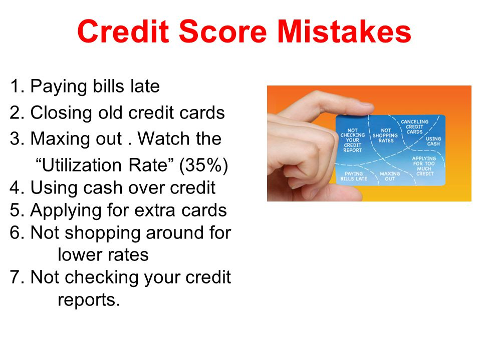 Credit Score Mistakes 1. Paying bills late 2. Closing old credit cards