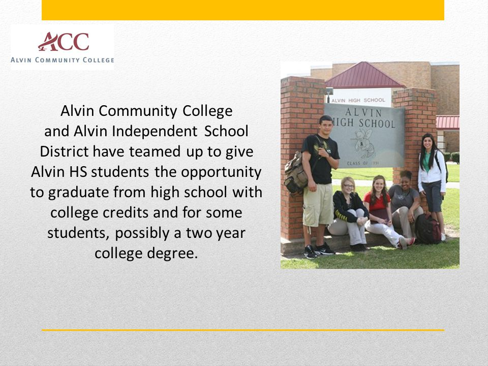 Alvin Community College and Alvin Independent School District have teamed up to give Alvin HS students the opportunity to graduate from high school with college credits and for some students, possibly a two year college degree.