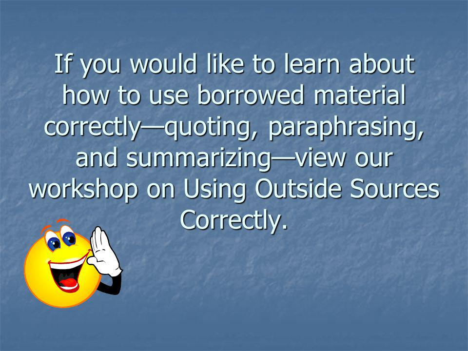 If you would like to learn about how to use borrowed material correctly—quoting, paraphrasing, and summarizing—view our workshop on Using Outside Sources Correctly.