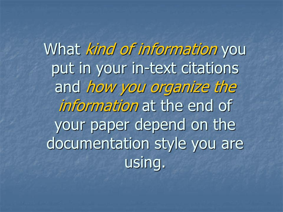 What kind of information you put in your in-text citations and how you organize the information at the end of your paper depend on the documentation style you are using.