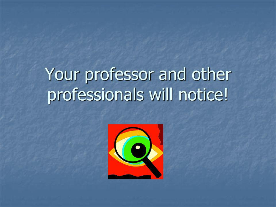 Your professor and other professionals will notice!
