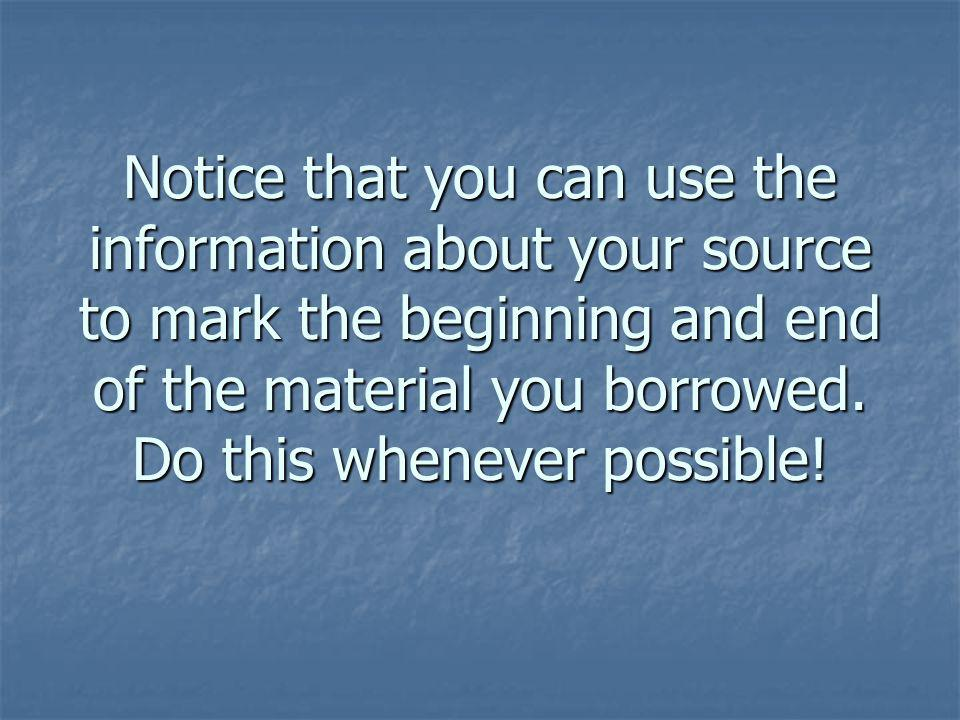Notice that you can use the information about your source to mark the beginning and end of the material you borrowed.