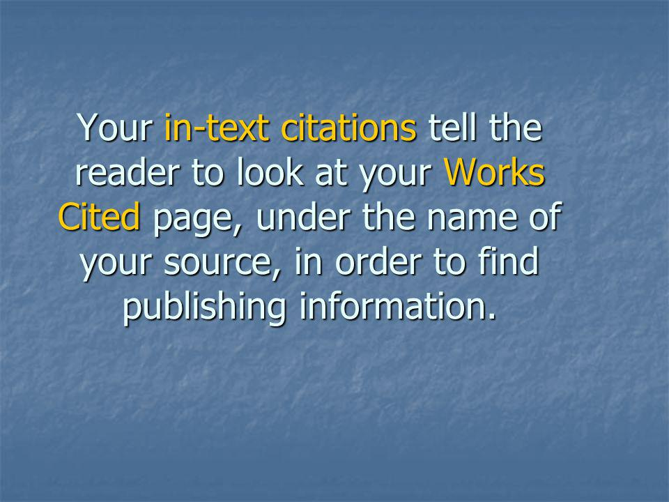 Your in-text citations tell the reader to look at your Works Cited page, under the name of your source, in order to find publishing information.