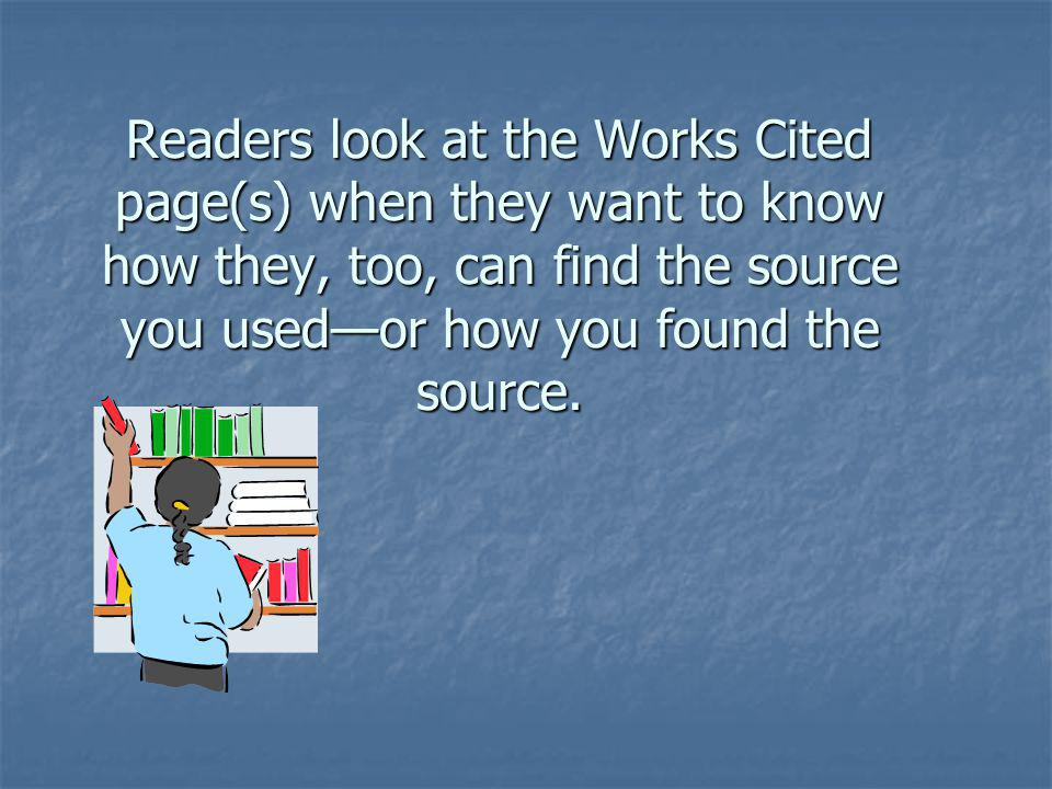 Readers look at the Works Cited page(s) when they want to know how they, too, can find the source you used—or how you found the source.