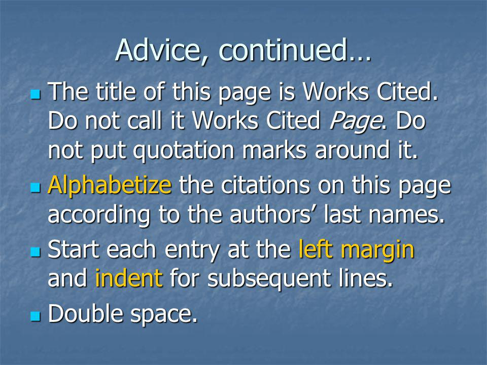 Advice, continued… The title of this page is Works Cited. Do not call it Works Cited Page. Do not put quotation marks around it.