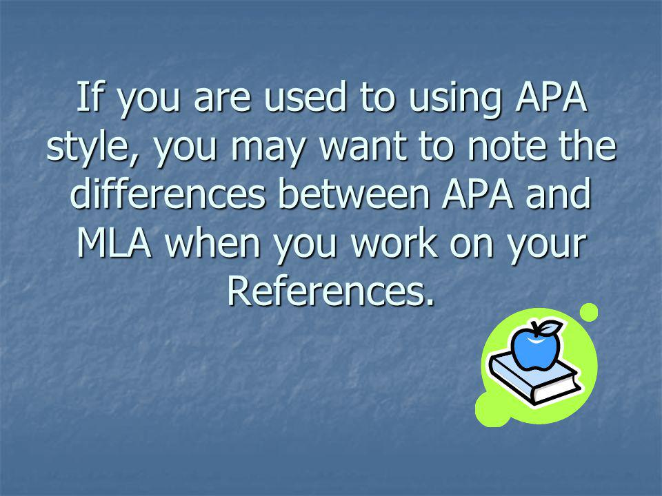 If you are used to using APA style, you may want to note the differences between APA and MLA when you work on your References.