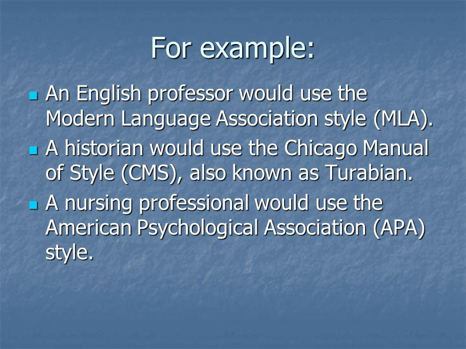 For example: An English professor would use the Modern Language Association style (MLA).