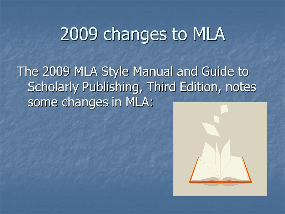 2009 changes to MLA The 2009 MLA Style Manual and Guide to Scholarly Publishing, Third Edition, notes some changes in MLA: