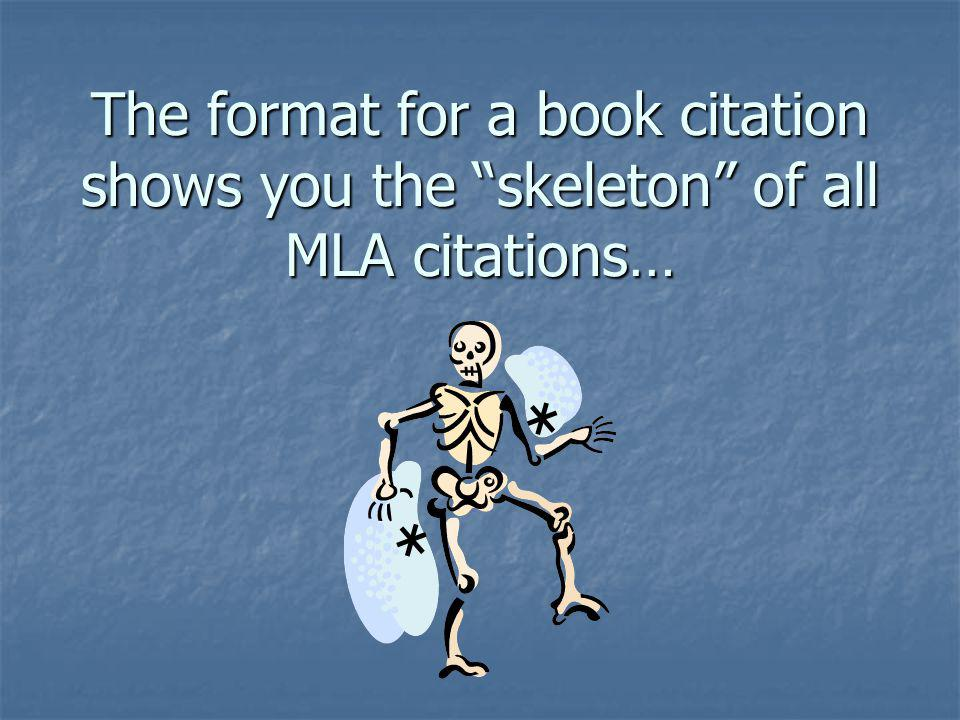 The format for a book citation shows you the skeleton of all MLA citations…