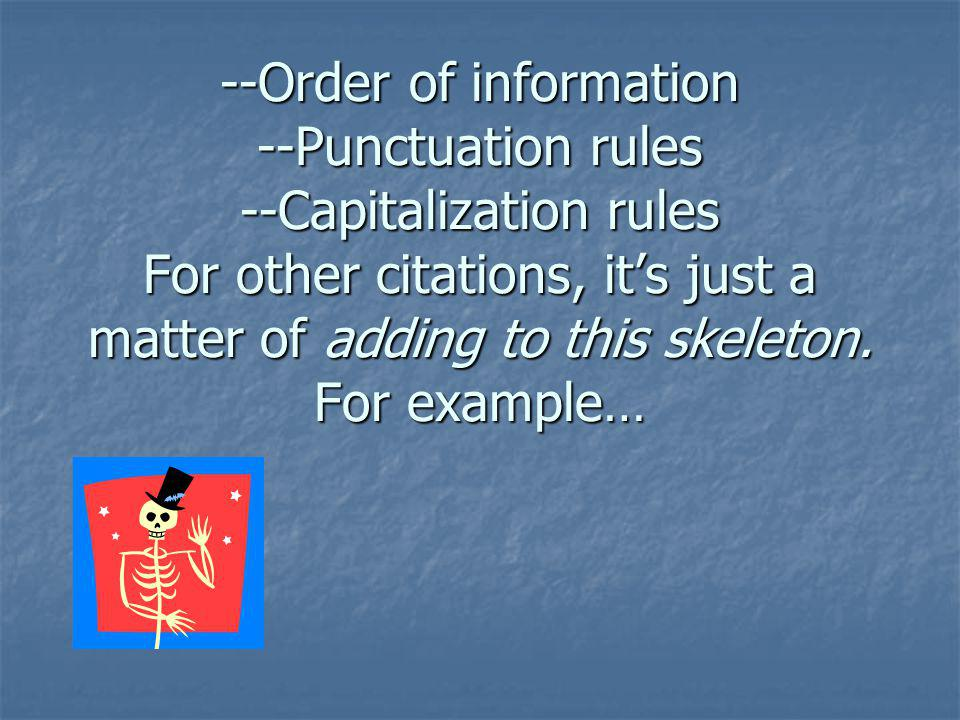 --Order of information --Punctuation rules --Capitalization rules For other citations, it's just a matter of adding to this skeleton.