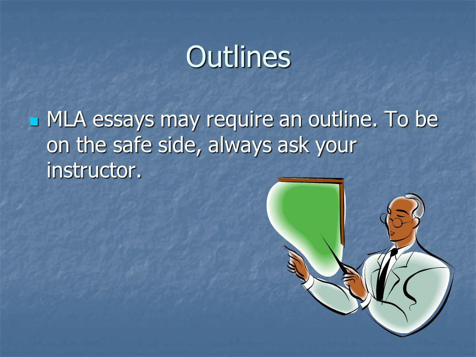 Outlines MLA essays may require an outline. To be on the safe side, always ask your instructor.