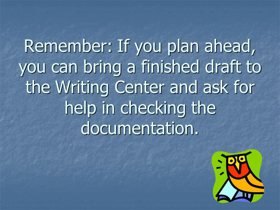 Remember: If you plan ahead, you can bring a finished draft to the Writing Center and ask for help in checking the documentation.