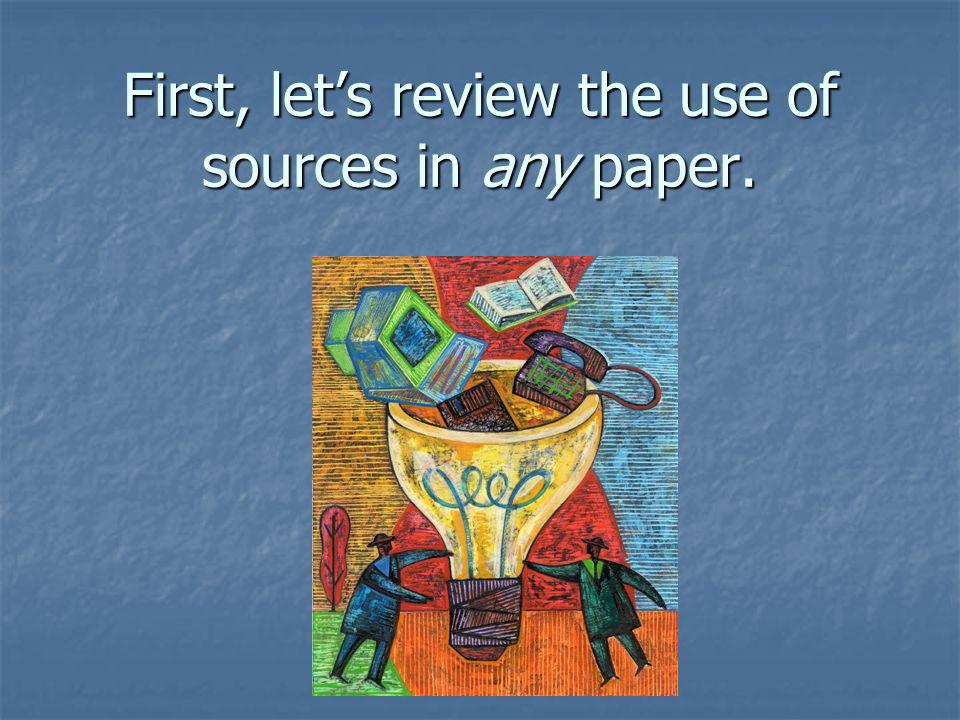 First, let's review the use of sources in any paper.