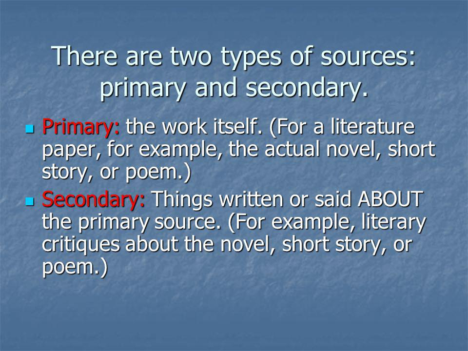 There are two types of sources: primary and secondary.