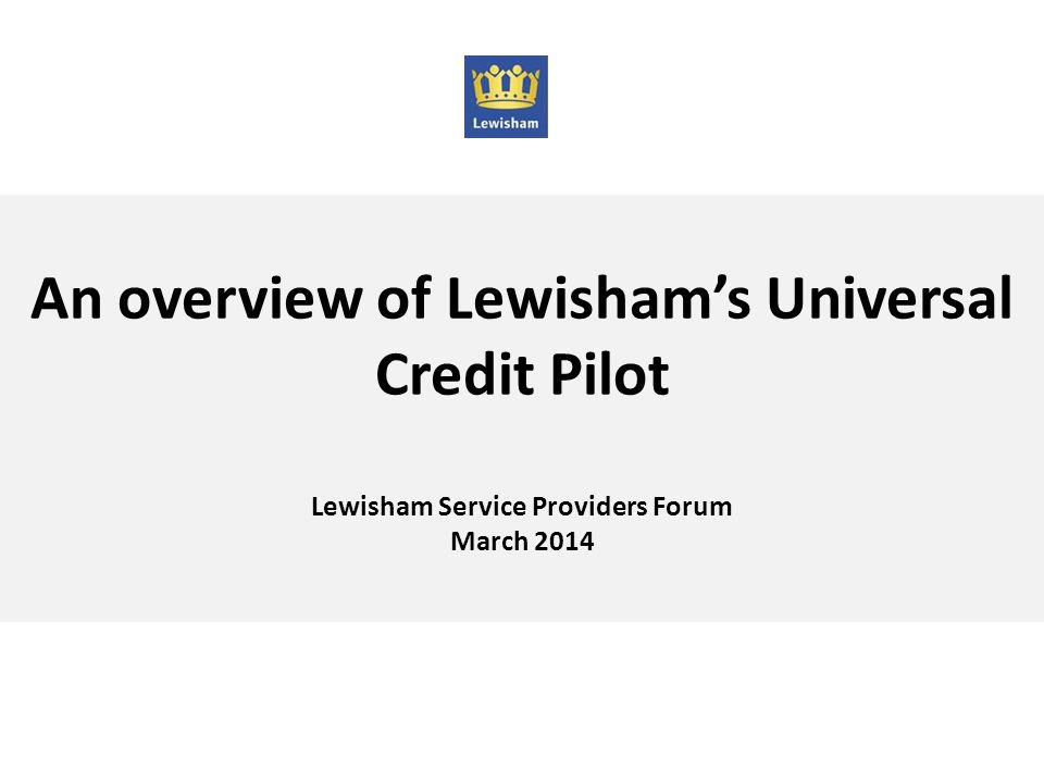 An overview of Lewisham's Universal Credit Pilot Lewisham Service Providers Forum March 2014