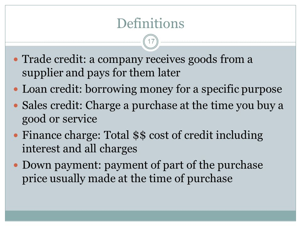 Definitions Trade credit: a company receives goods from a supplier and pays for them later. Loan credit: borrowing money for a specific purpose.
