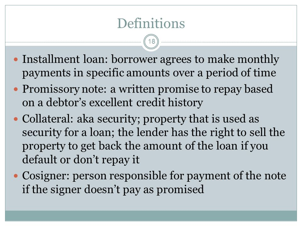 Definitions Installment loan: borrower agrees to make monthly payments in specific amounts over a period of time.