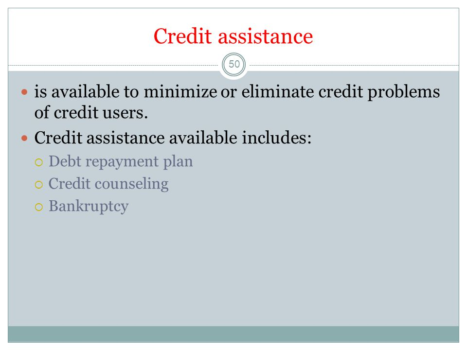 Credit assistance is available to minimize or eliminate credit problems of credit users. Credit assistance available includes:
