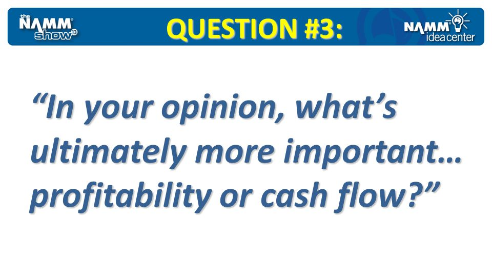 QUESTION #3: In your opinion, what's ultimately more important… profitability or cash flow