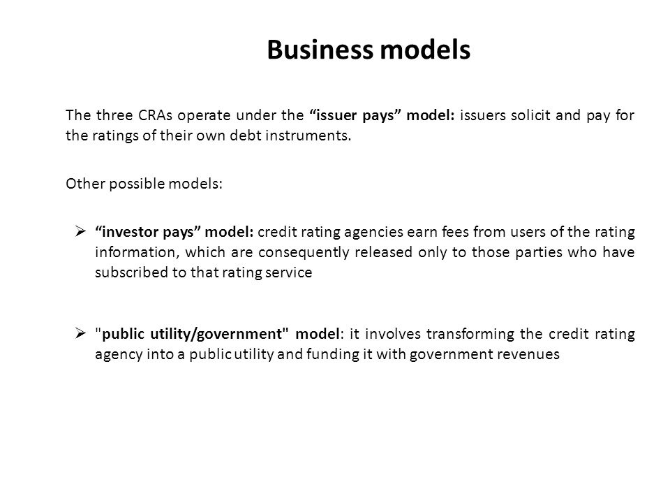 Business models The three CRAs operate under the issuer pays model: issuers solicit and pay for the ratings of their own debt instruments.