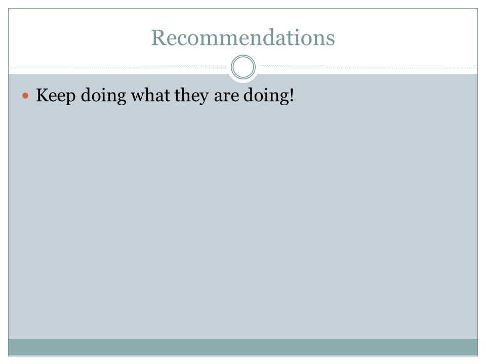 Recommendations Keep doing what they are doing!