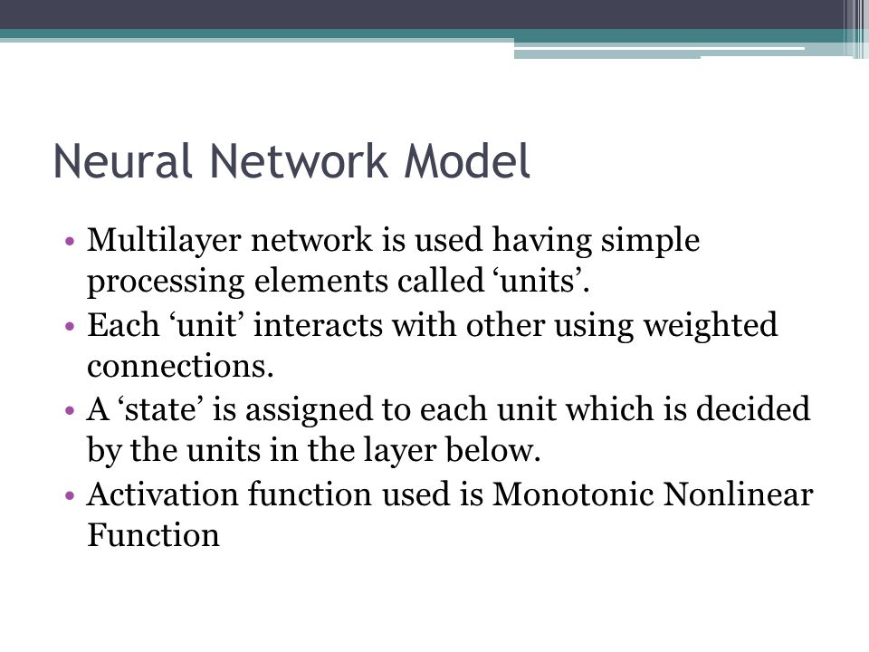 Neural Network Model Multilayer network is used having simple processing elements called 'units'.