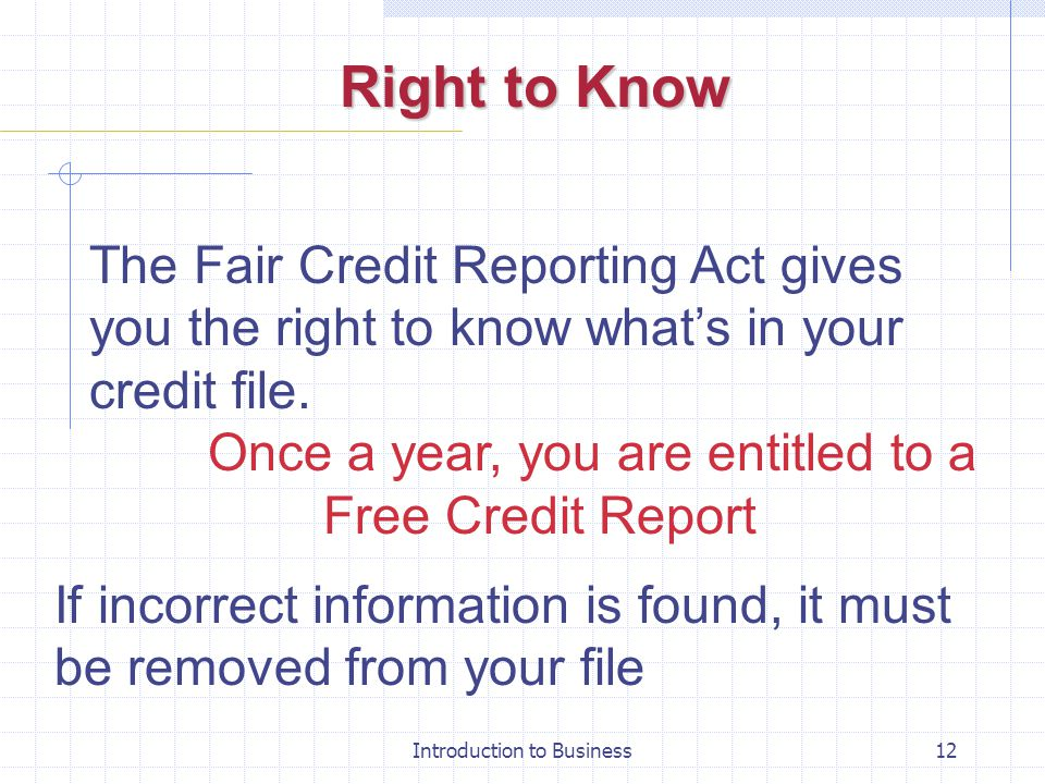 Right to Know The Fair Credit Reporting Act gives you the right to know what's in your credit file.