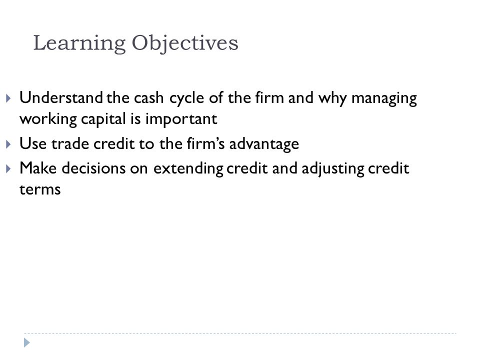 Learning Objectives Understand the cash cycle of the firm and why managing working capital is important.