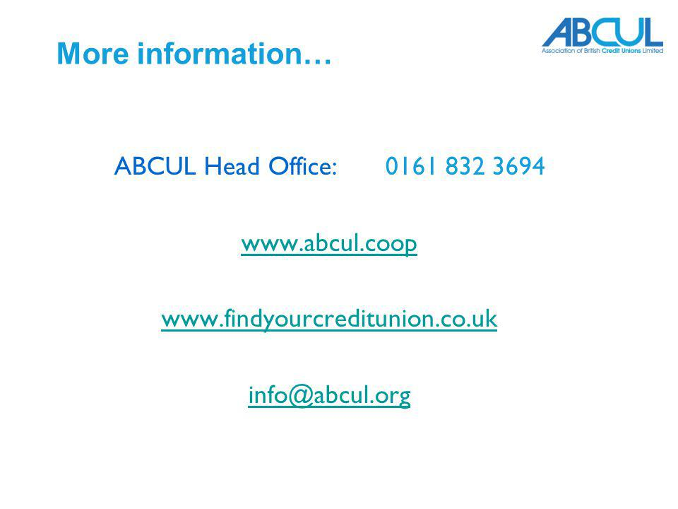 More information… ABCUL Head Office: 0161 832 3694 www.abcul.coop www.findyourcreditunion.co.uk info@abcul.org