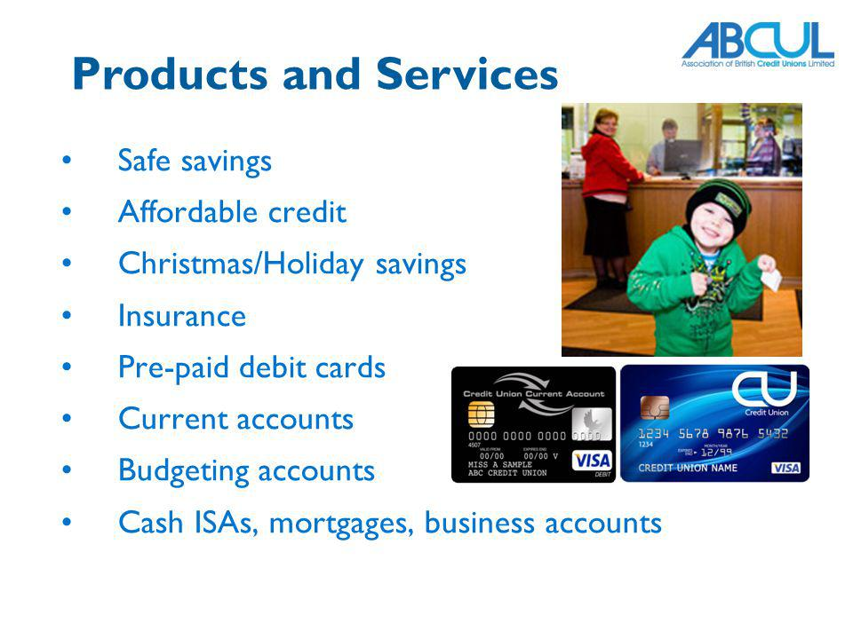 Products and Services Safe savings Affordable credit