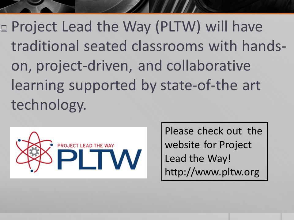 Project Lead the Way (PLTW) will have traditional seated classrooms with hands- on, project-driven, and collaborative learning supported by state-of-the art technology.