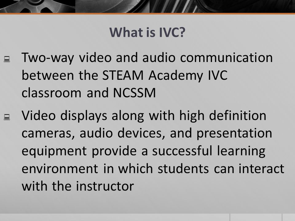What is IVC Two-way video and audio communication between the STEAM Academy IVC classroom and NCSSM.