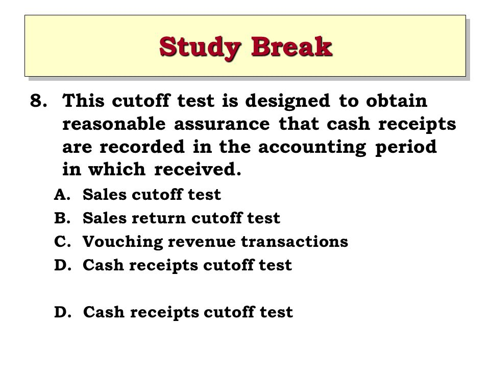 Study Break This cutoff test is designed to obtain reasonable assurance that cash receipts are recorded in the accounting period in which received.
