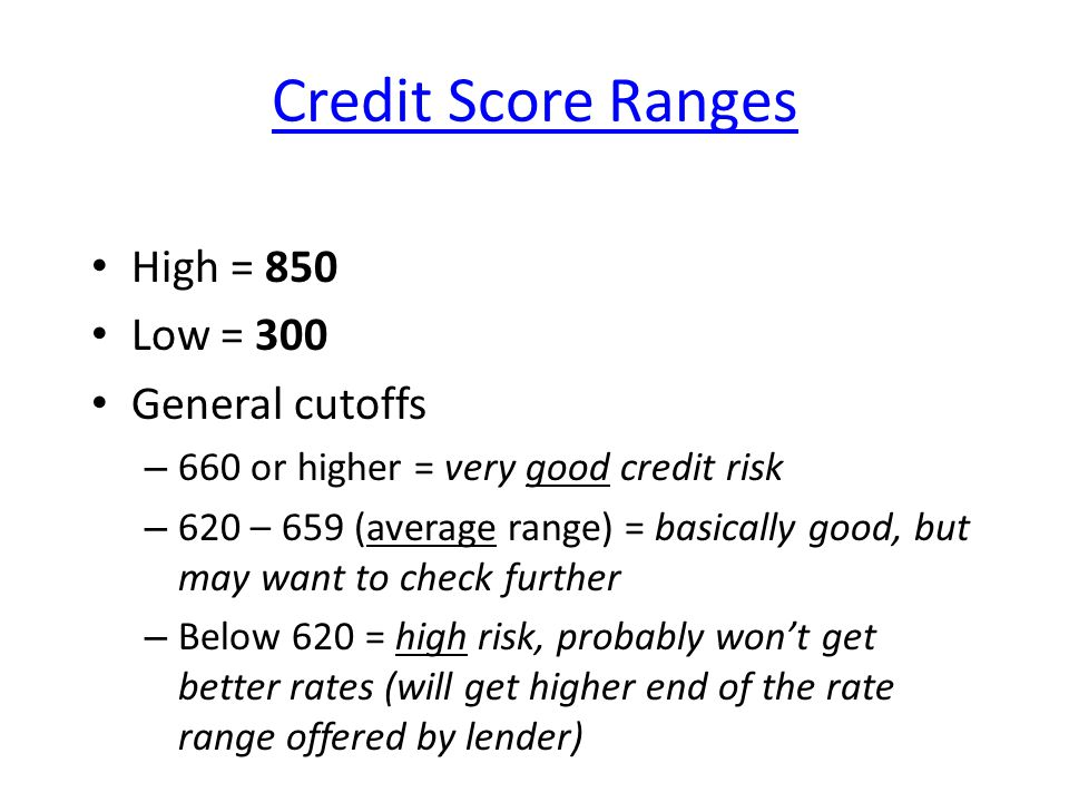 Credit Score Ranges High = 850 Low = 300 General cutoffs