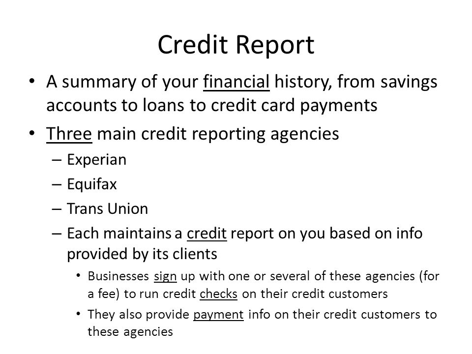 Credit Report A summary of your financial history, from savings accounts to loans to credit card payments.