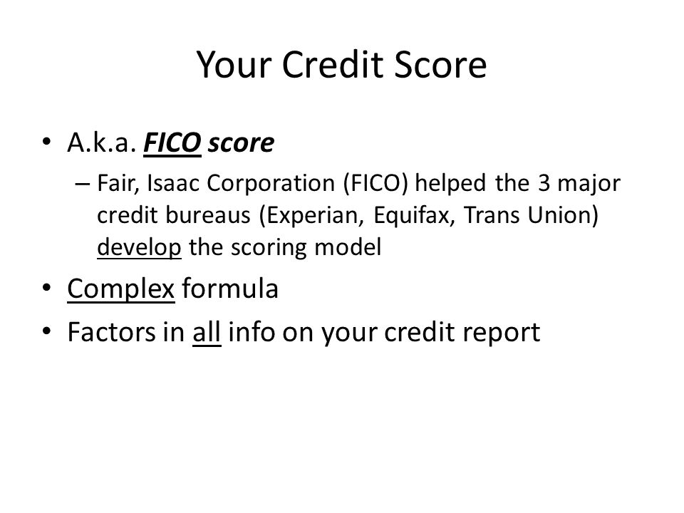 Your Credit Score A.k.a. FICO score Complex formula