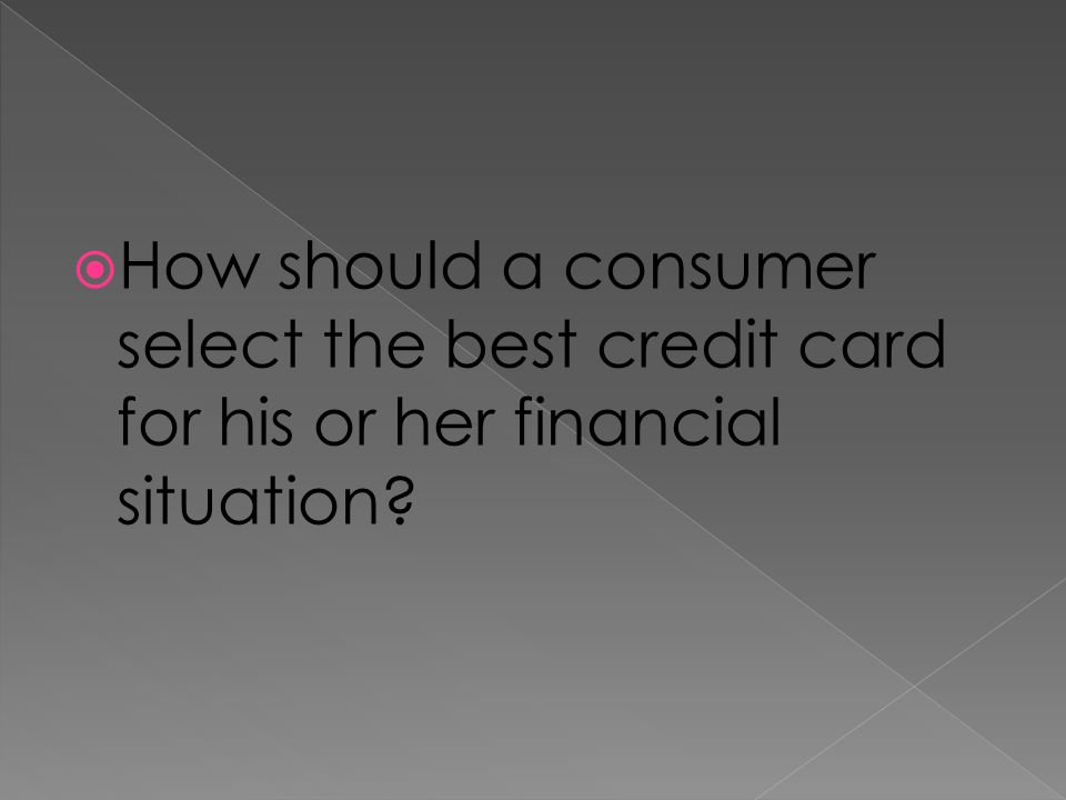 How should a consumer select the best credit card for his or her financial situation