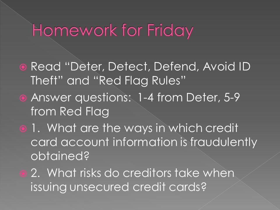 Homework for Friday Read Deter, Detect, Defend, Avoid ID Theft and Red Flag Rules Answer questions: 1-4 from Deter, 5-9 from Red Flag.