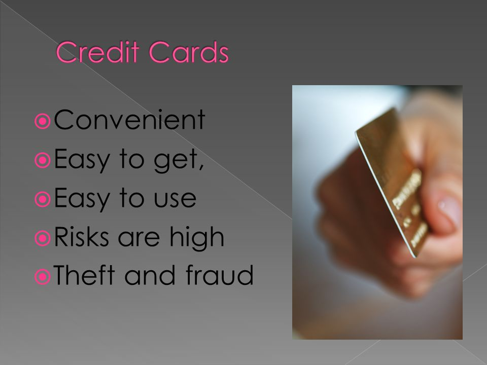 Credit Cards Convenient Easy to get, Easy to use Risks are high
