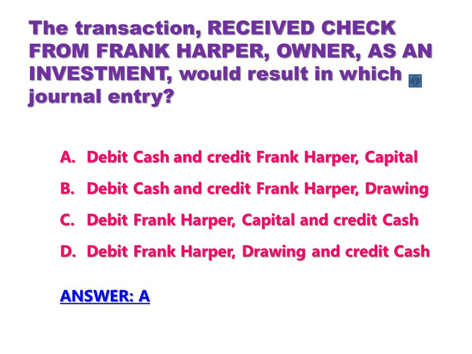 The transaction, RECEIVED CHECK FROM FRANK HARPER, OWNER, AS AN INVESTMENT, would result in which journal entry