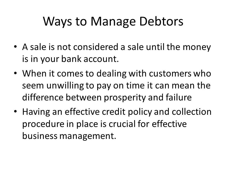Ways to Manage Debtors A sale is not considered a sale until the money is in your bank account.