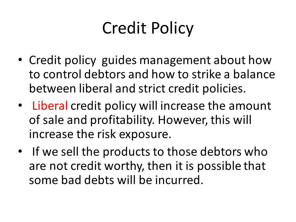 Credit Policy Credit policy guides management about how to control debtors and how to strike a balance between liberal and strict credit policies.
