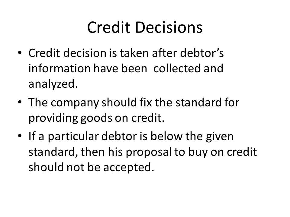 Credit Decisions Credit decision is taken after debtor's information have been collected and analyzed.
