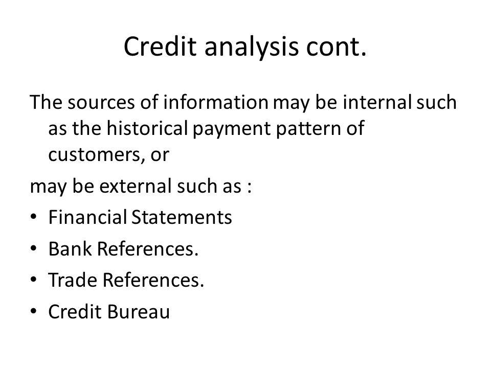 Credit analysis cont. The sources of information may be internal such as the historical payment pattern of customers, or.