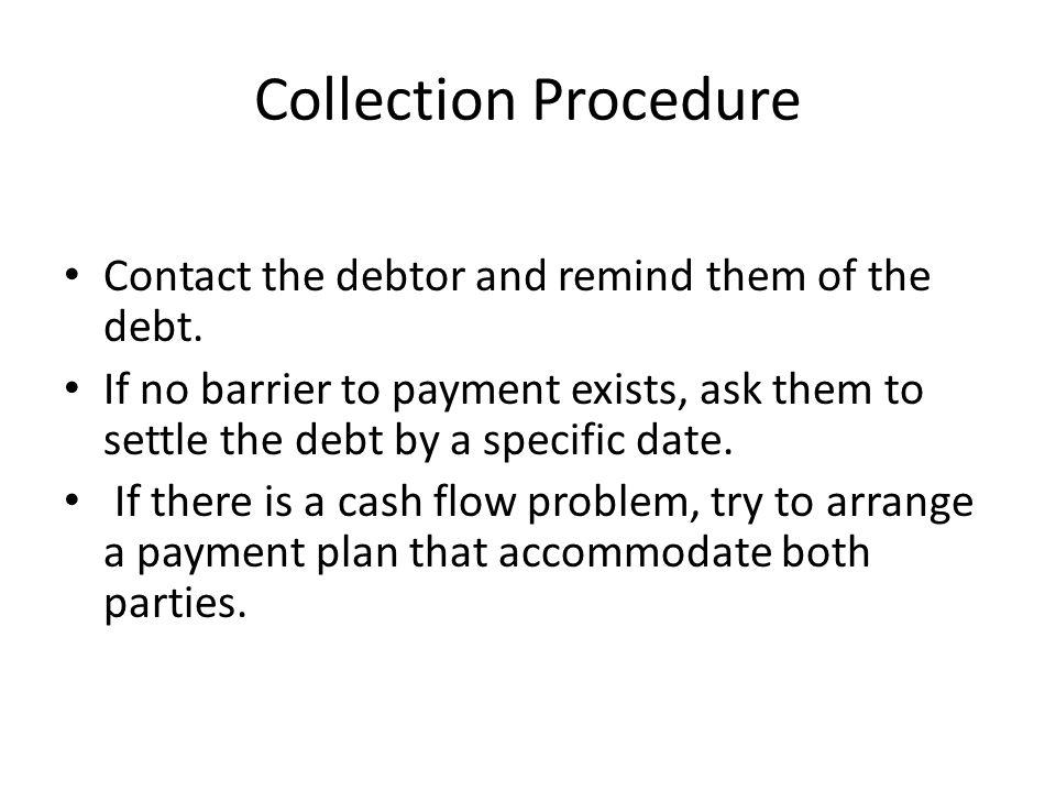 Collection Procedure Contact the debtor and remind them of the debt.