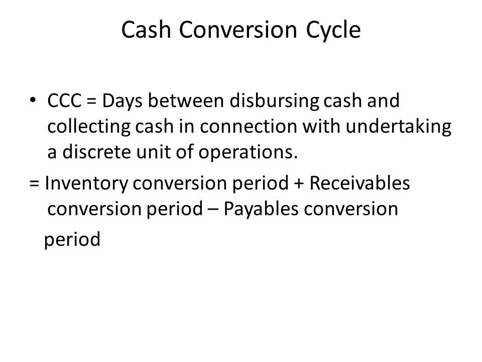 Cash Conversion Cycle CCC = Days between disbursing cash and collecting cash in connection with undertaking a discrete unit of operations.