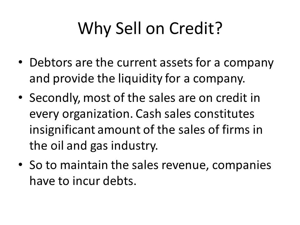 Why Sell on Credit Debtors are the current assets for a company and provide the liquidity for a company.
