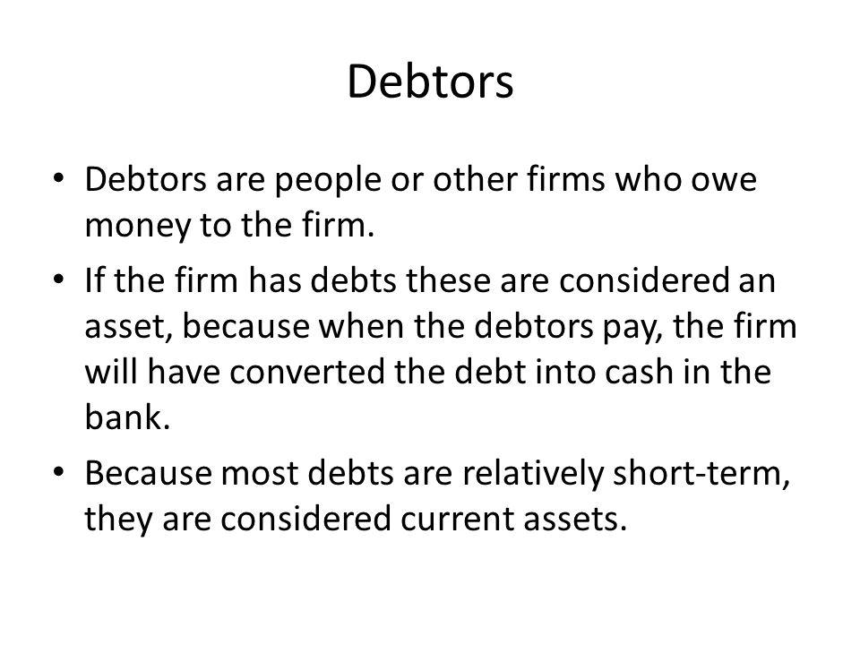 Debtors Debtors are people or other firms who owe money to the firm.