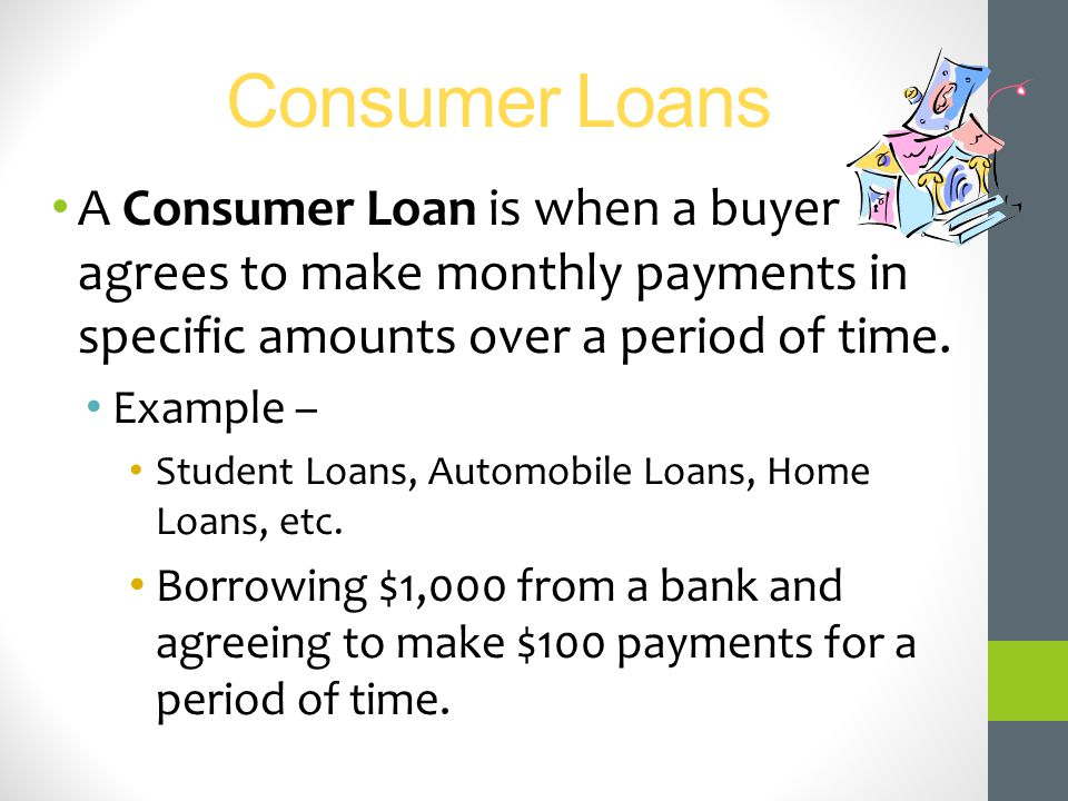 Consumer Loans A Consumer Loan is when a buyer agrees to make monthly payments in specific amounts over a period of time.