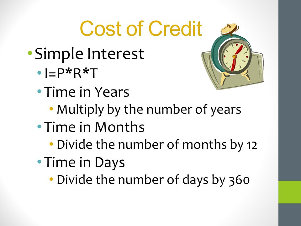 Cost of Credit Simple Interest I=P*R*T Time in Years Time in Months